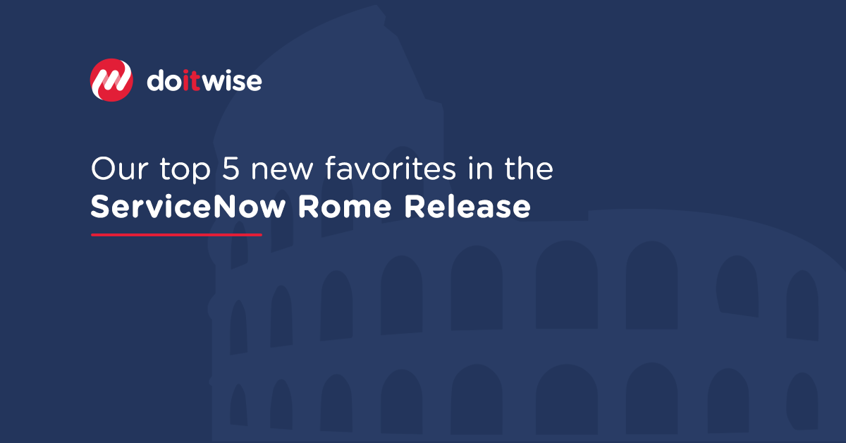Our top 5 new favorites in the ServiceNow Rome Release